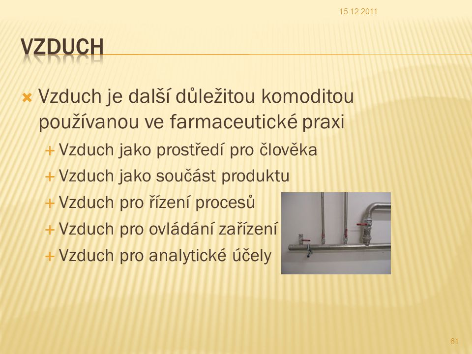  Vzduch je další důležitou komoditou používanou ve farmaceutické praxi  Vzduch jako prostředí pro člověka  Vzduch jako součást produktu  Vzduch pro řízení procesů  Vzduch pro ovládání zařízení  Vzduch pro analytické účely 15.12.2011 61