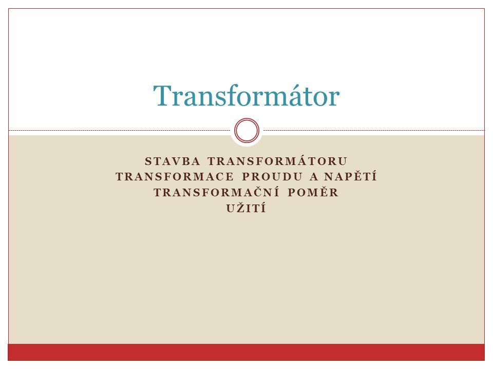 STAVBA TRANSFORMÁTORU TRANSFORMACE PROUDU A NAPĚTÍ TRANSFORMAČNÍ POMĚR UŽITÍ Transformátor