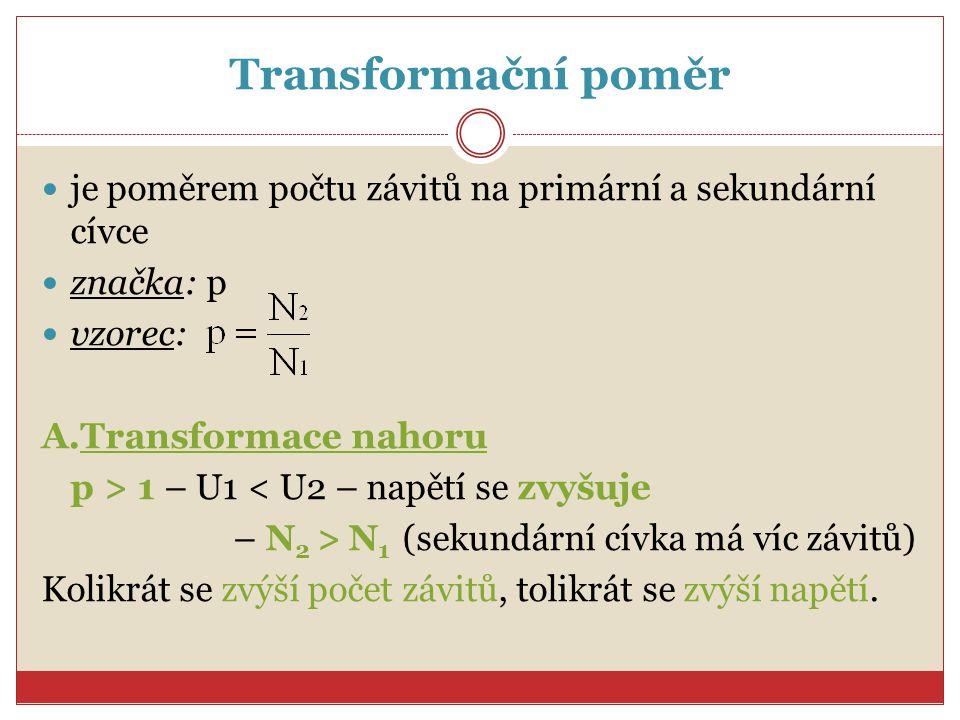 Transformační poměr je poměrem počtu závitů na primární a sekundární cívce značka: p vzorec: A.Transformace nahoru p > 1 – U1 < U2 – napětí se zvyšuje