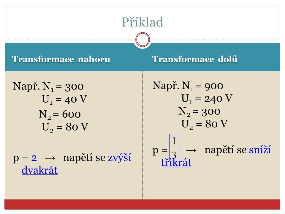 Transformace nahoru Transformace dolů Např. N 1 = 300 U 1 = 40 V N 2 = 600 U 2 = 80 V p = 2 → napětí se zvýší dvakrát Např. N 1 = 900 U 1 = 240 V N 2