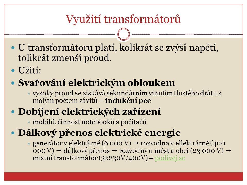 Využití transformátorů U transformátoru platí, kolikrát se zvýší napětí, tolikrát zmenší proud. Užití: Svařování elektrickým obloukem  vysoký proud s
