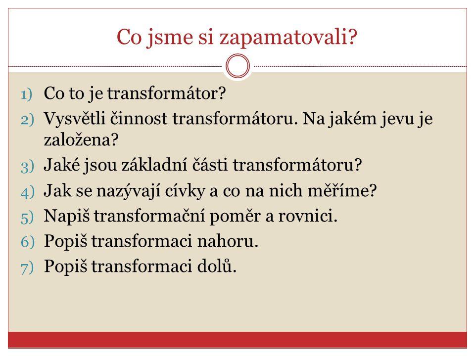 Co jsme si zapamatovali? 1) Co to je transformátor? 2) Vysvětli činnost transformátoru. Na jakém jevu je založena? 3) Jaké jsou základní části transfo
