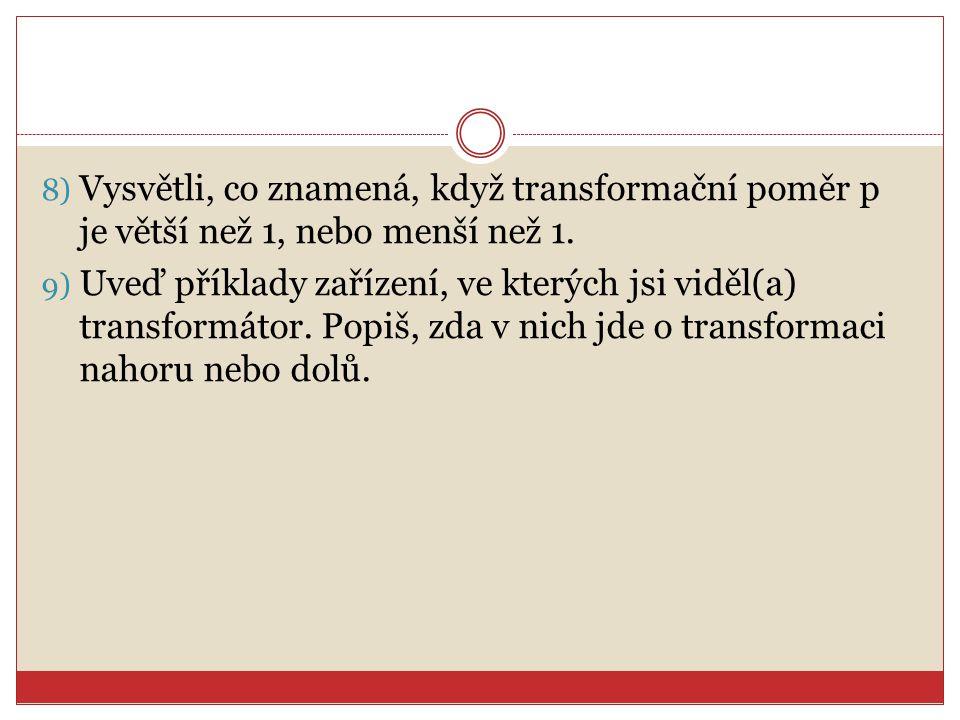 8) Vysvětli, co znamená, když transformační poměr p je větší než 1, nebo menší než 1. 9) Uveď příklady zařízení, ve kterých jsi viděl(a) transformátor