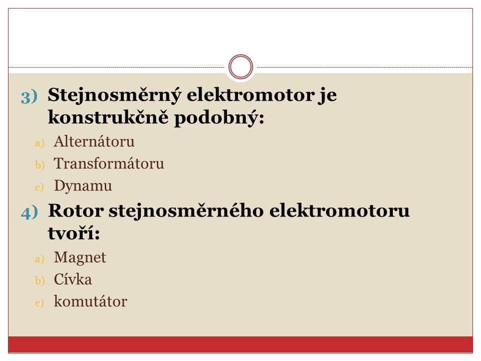 3) Stejnosměrný elektromotor je konstrukčně podobný: a) Alternátoru b) Transformátoru c) Dynamu 4) Rotor stejnosměrného elektromotoru tvoří: a) Magnet