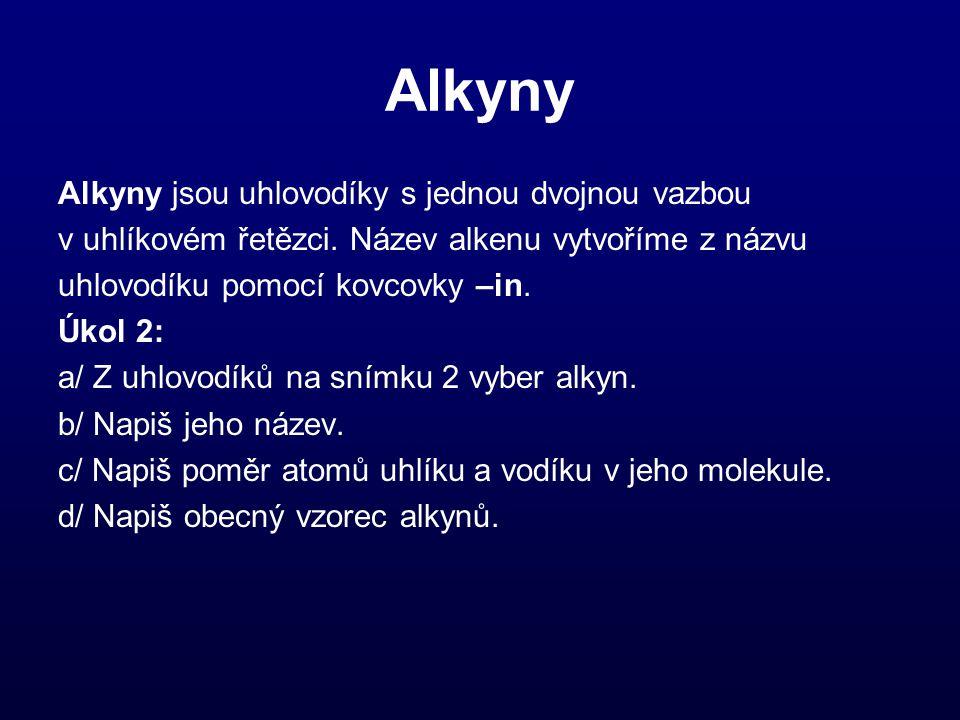 Alkyny Alkyny jsou uhlovodíky s jednou dvojnou vazbou v uhlíkovém řetězci. Název alkenu vytvoříme z názvu uhlovodíku pomocí kovcovky –in. Úkol 2: a/ Z