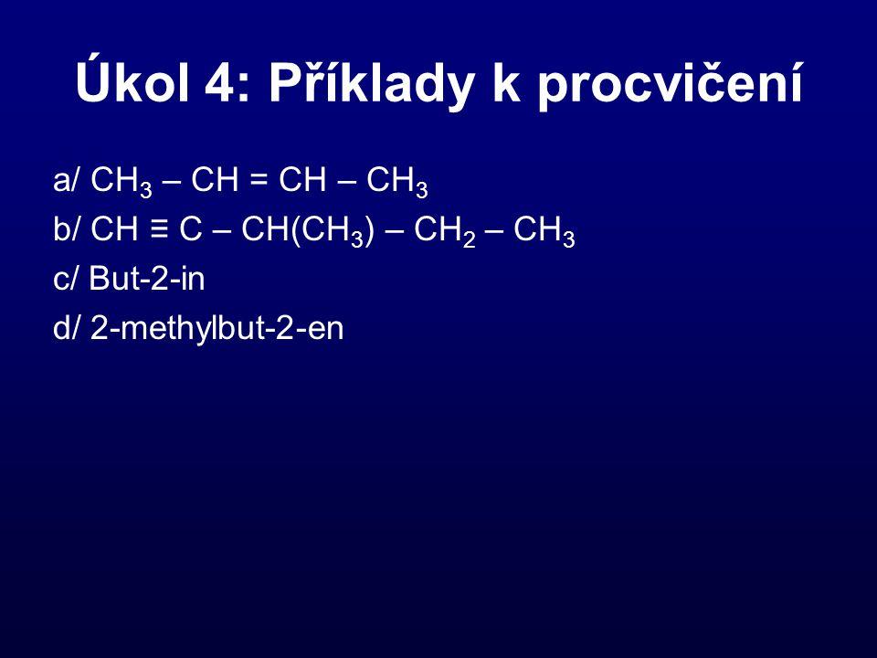 Úkol 4: Příklady k procvičení a/ CH 3 – CH = CH – CH 3 b/ CH ≡ C – CH(CH 3 ) – CH 2 – CH 3 c/ But-2-in d/ 2-methylbut-2-en