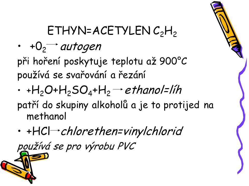 ETHYN=ACETYLEN C 2 H 2 +0 2 autogen při hoření poskytuje teplotu až 900°C používá se svařování a řezání + H 2 O+H 2 SO 4 +H 2 ethanol=líh patří do sku