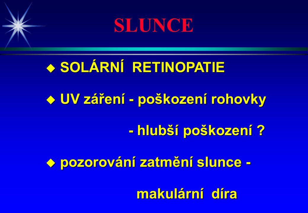 u SOLÁRNÍ RETINOPATIE u UV záření - poškození rohovky - hlubší poškození ? - hlubší poškození ? u pozorování zatmění slunce - makulární díra makulární
