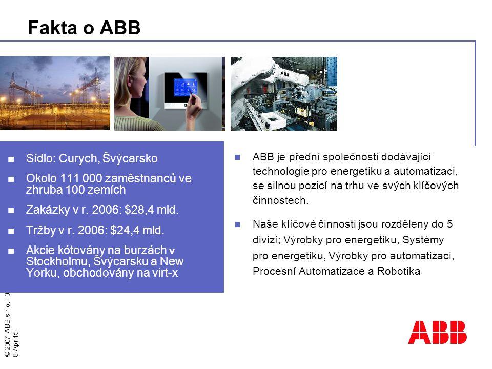 © 2007 ABB s.r.o. - 3 - 8-Apr-15 Fakta o ABB Sídlo: Curych, Švýcarsko Okolo 111 000 zaměstnanců ve zhruba 100 zemích Zakázky v r. 2006: $28,4 mld. Trž