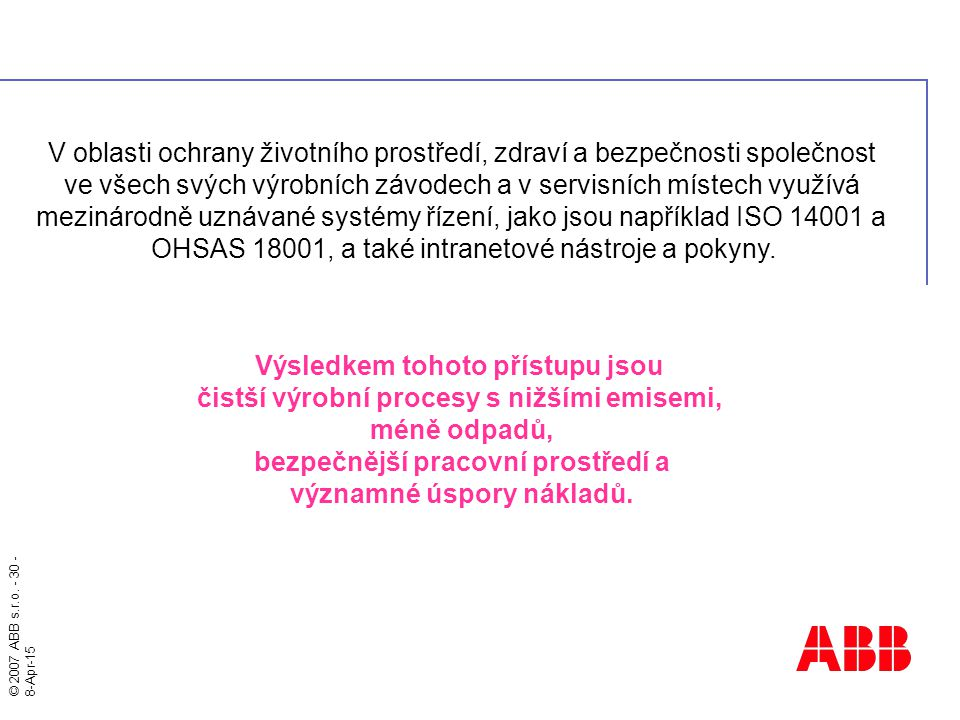 © 2007 ABB s.r.o. - 30 - 8-Apr-15 V oblasti ochrany životního prostředí, zdraví a bezpečnosti společnost ve všech svých výrobních závodech a v servisn