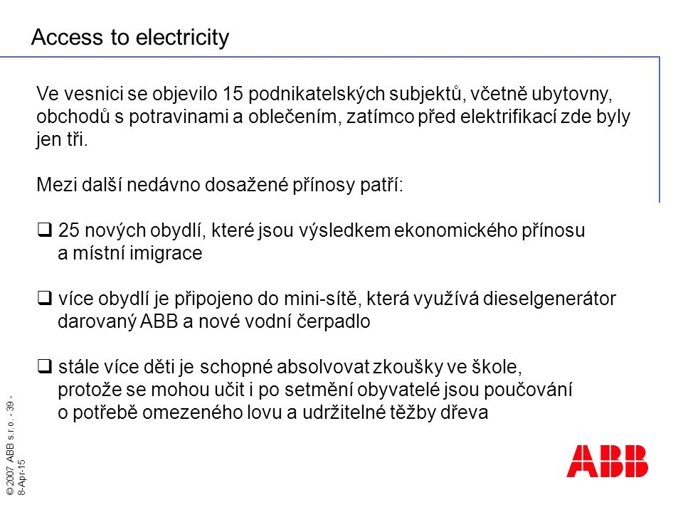 © 2007 ABB s.r.o. - 39 - 8-Apr-15 Access to electricity Ve vesnici se objevilo 15 podnikatelských subjektů, včetně ubytovny, obchodů s potravinami a o