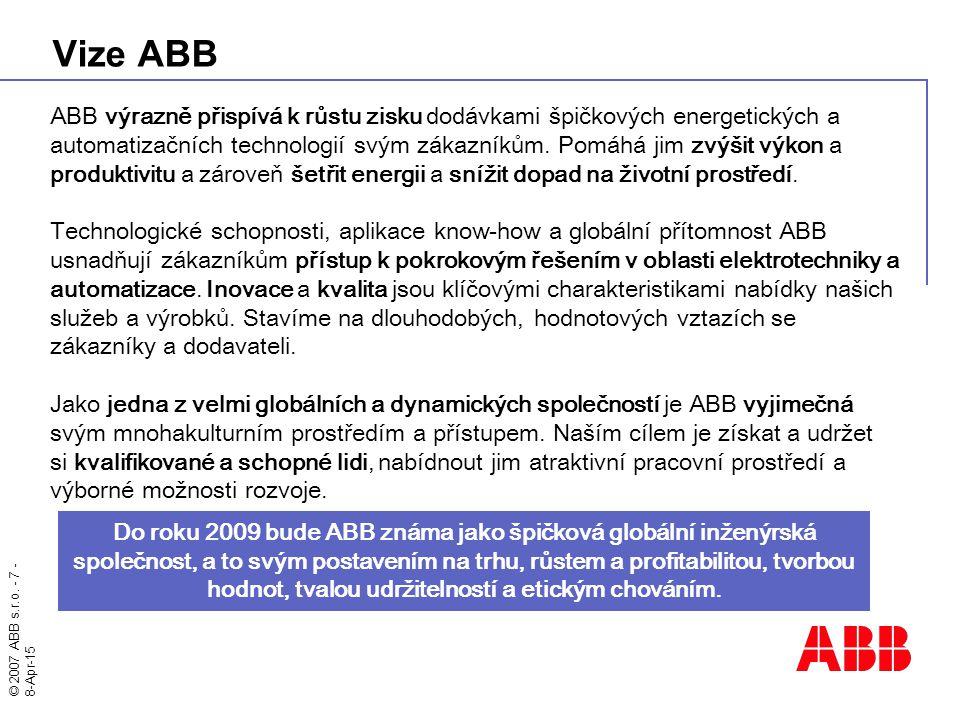© 2007 ABB s.r.o. - 7 - 8-Apr-15 Vize ABB ABB výrazně přispívá k růstu zisku dodávkami špičkových energetických a automatizačních technologií svým zák