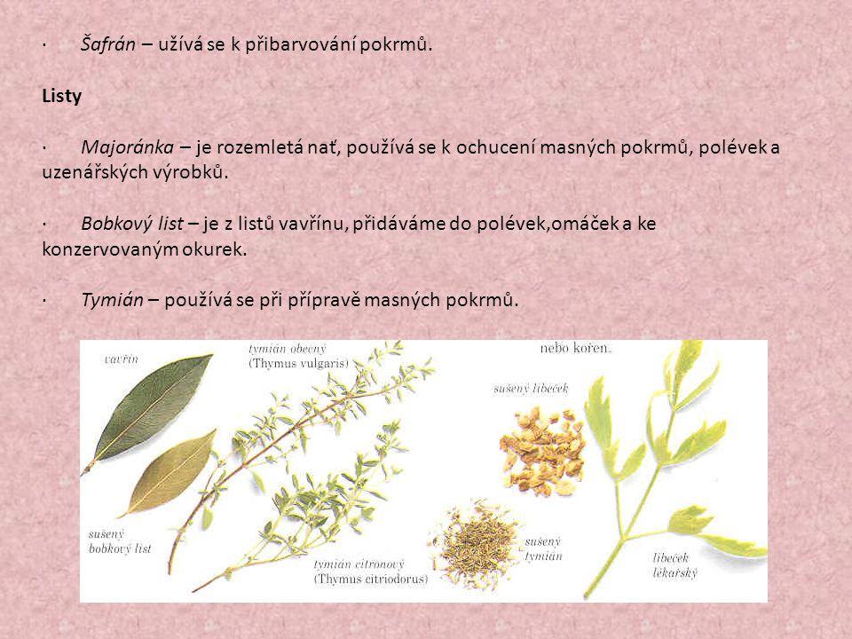 · Šafrán – užívá se k přibarvování pokrmů. Listy · Majoránka – je rozemletá nať, používá se k ochucení masných pokrmů, polévek a uzenářských výrobků.