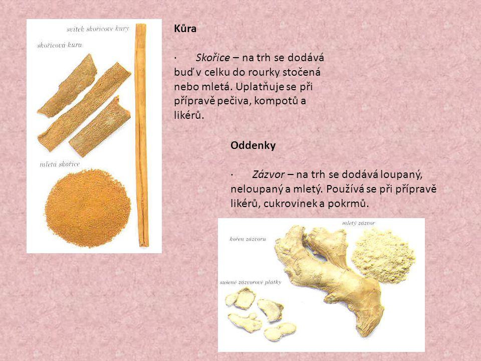 Kůra · Skořice – na trh se dodává buď v celku do rourky stočená nebo mletá. Uplatňuje se při přípravě pečiva, kompotů a likérů. Oddenky · Zázvor – na