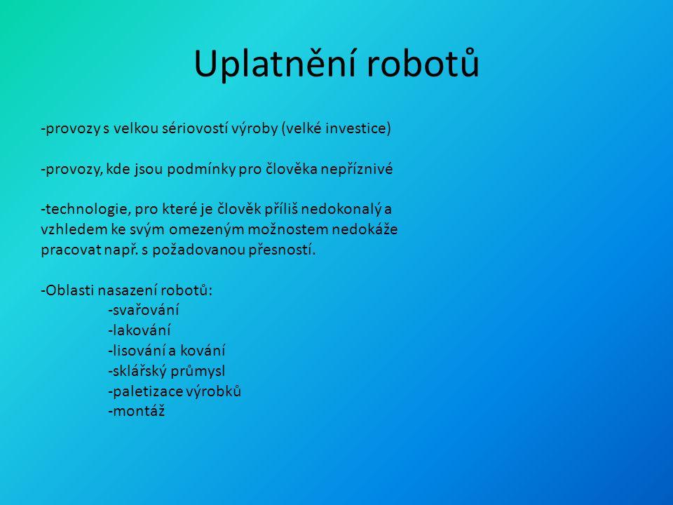 Uplatnění robotů -provozy s velkou sériovostí výroby (velké investice) -provozy, kde jsou podmínky pro člověka nepříznivé -technologie, pro které je č