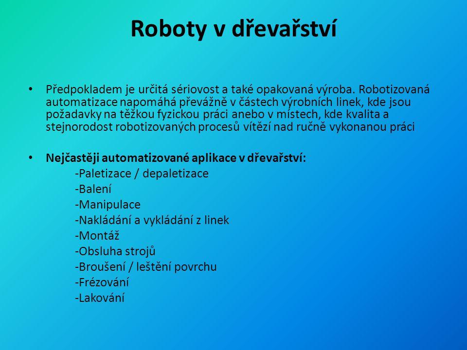 Roboty v dřevařství Předpokladem je určitá sériovost a také opakovaná výroba. Robotizovaná automatizace napomáhá převážně v částech výrobních linek, k