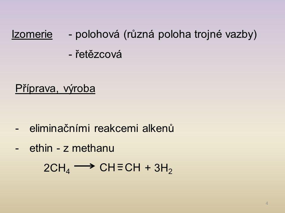 4 Izomerie- polohová (různá poloha trojné vazby) - řetězcová Příprava, výroba -eliminačními reakcemi alkenů -ethin - z methanu 2CH 4 + 3H 2 CH =