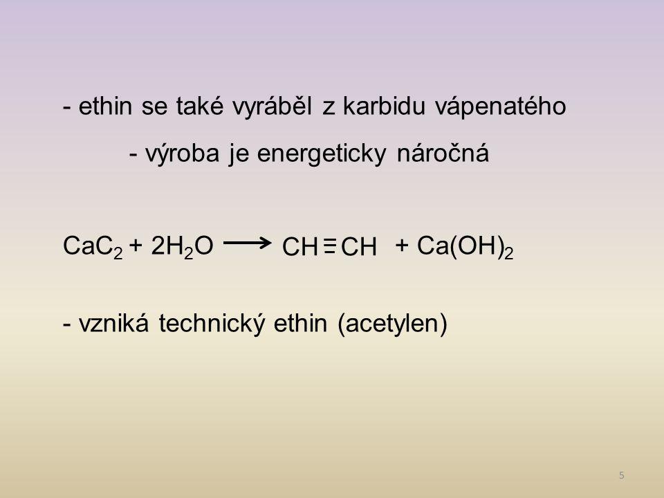 5 - ethin se také vyráběl z karbidu vápenatého - výroba je energeticky náročná CaC 2 + 2H 2 O+ Ca(OH) 2 - vzniká technický ethin (acetylen) CH =