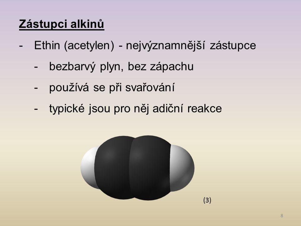 8 Zástupci alkinů -Ethin (acetylen) - nejvýznamnější zástupce -bezbarvý plyn, bez zápachu -používá se při svařování -typické jsou pro něj adiční reakc