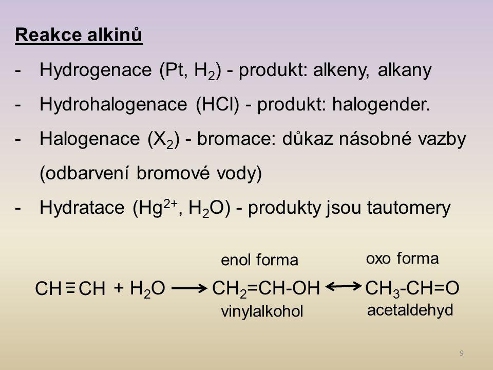 9 Reakce alkinů -Hydrogenace (Pt, H 2 ) - produkt: alkeny, alkany -Hydrohalogenace (HCl) - produkt: halogender. -Halogenace (X 2 ) - bromace: důkaz ná