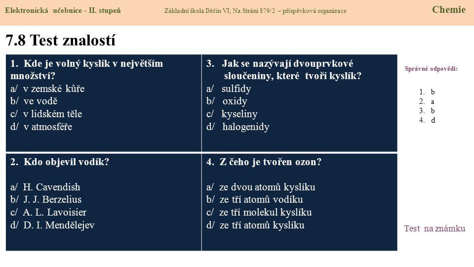 7.8 Test znalostí Správné odpovědi: 1. Kde je volný kyslík v největším množství? a/ v zemské kůře b/ ve vodě c/ v lidském těle d/ v atmosféře 3. Jak s