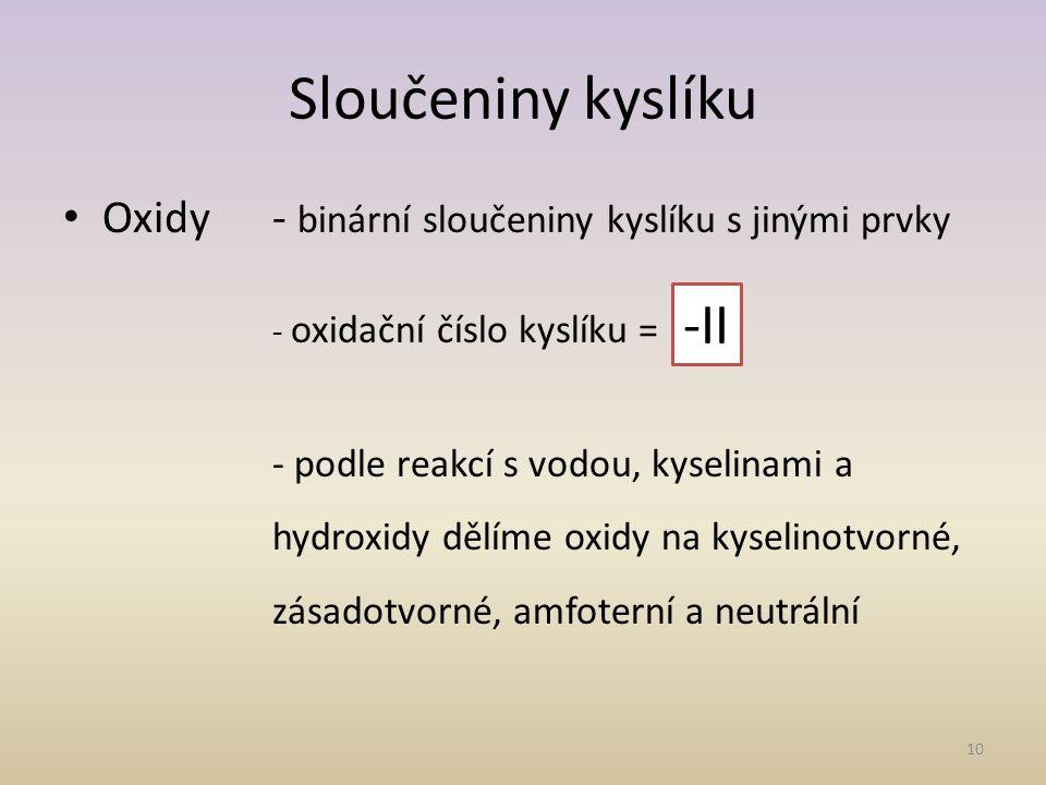 Sloučeniny kyslíku Oxidy- binární sloučeniny kyslíku s jinými prvky - oxidační číslo kyslíku = - podle reakcí s vodou, kyselinami a hydroxidy dělíme oxidy na kyselinotvorné, zásadotvorné, amfoterní a neutrální 10 -II