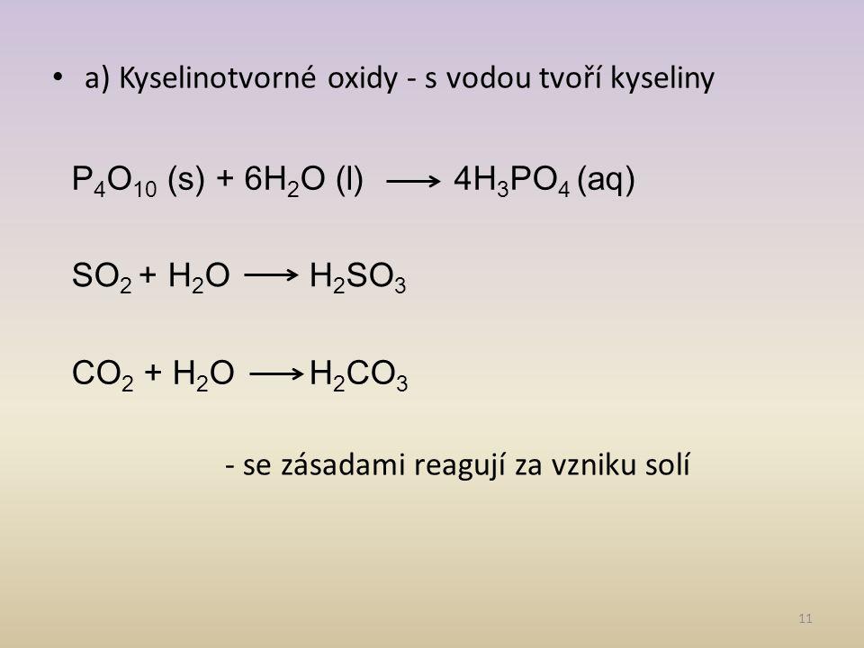 a) Kyselinotvorné oxidy - s vodou tvoří kyseliny - se zásadami reagují za vzniku solí 11 P 4 O 10 (s) + 6H 2 O (l) 4H 3 PO 4 (aq) SO 2 + H 2 O H 2 SO 3 CO 2 + H 2 O H 2 CO 3