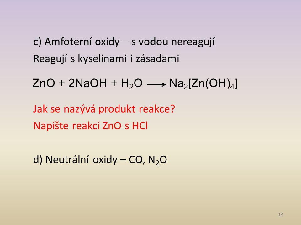 13 c) Amfoterní oxidy – s vodou nereagují Reagují s kyselinami i zásadami Jak se nazývá produkt reakce.