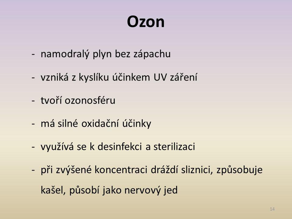 14 Ozon -namodralý plyn bez zápachu -vzniká z kyslíku účinkem UV záření -tvoří ozonosféru -má silné oxidační účinky -využívá se k desinfekci a sterilizaci -při zvýšené koncentraci dráždí sliznici, způsobuje kašel, působí jako nervový jed