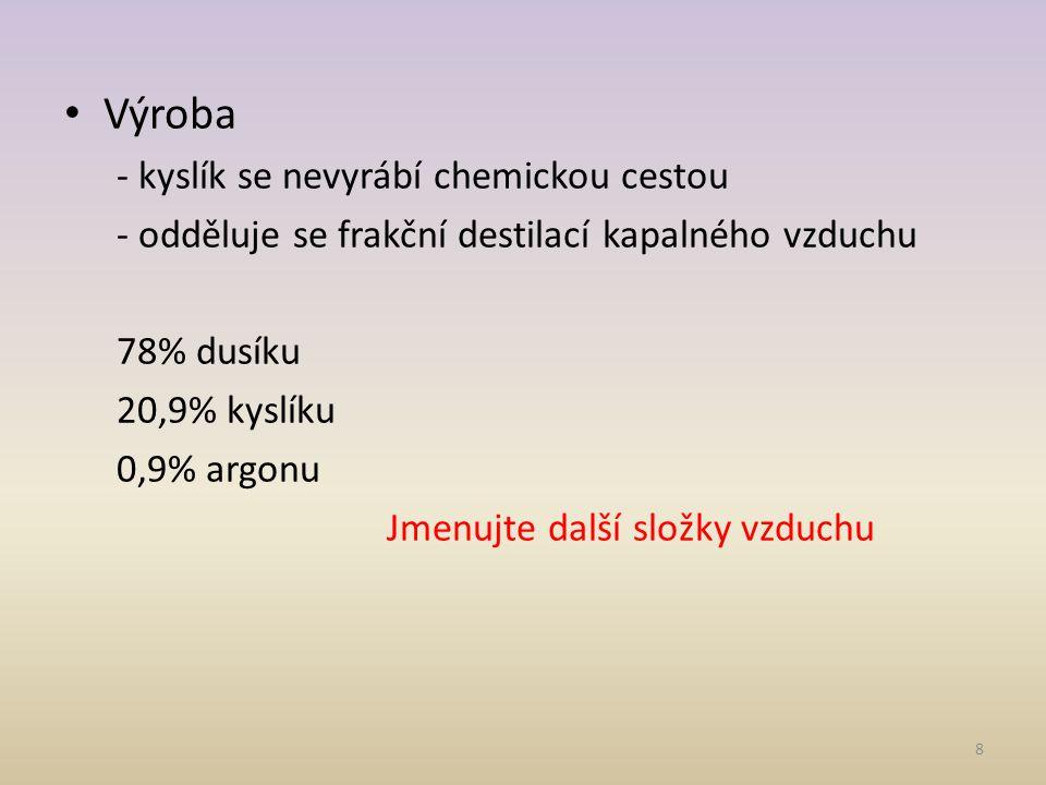 Výroba - kyslík se nevyrábí chemickou cestou - odděluje se frakční destilací kapalného vzduchu 78% dusíku 20,9% kyslíku 0,9% argonu Jmenujte další složky vzduchu 8