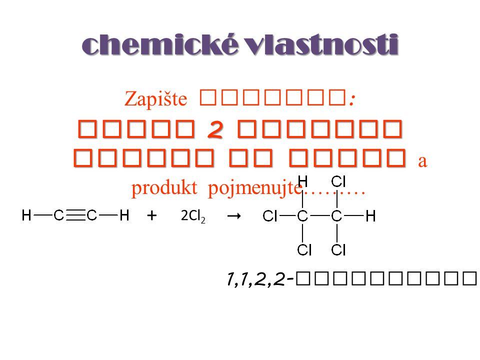 chemické vlastnosti Zapište rovnici : adice 2 molekul chloru na ethyn adice 2 molekul chloru na ethyn a produkt pojmenujte……… 2Cl 2 +  1,1,2,2- tetra