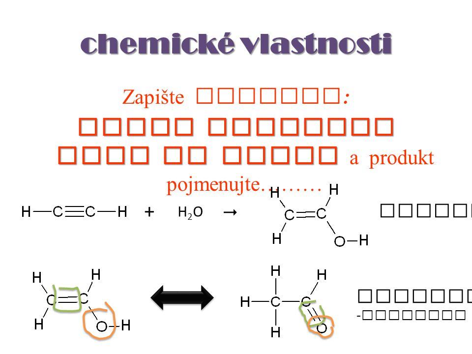 chemické vlastnosti Zapište rovnici : adice molekuly vody na ethyn adice molekuly vody na ethyn a produkt pojmenujte……… H2OH2O +  ethenol ethanal - o