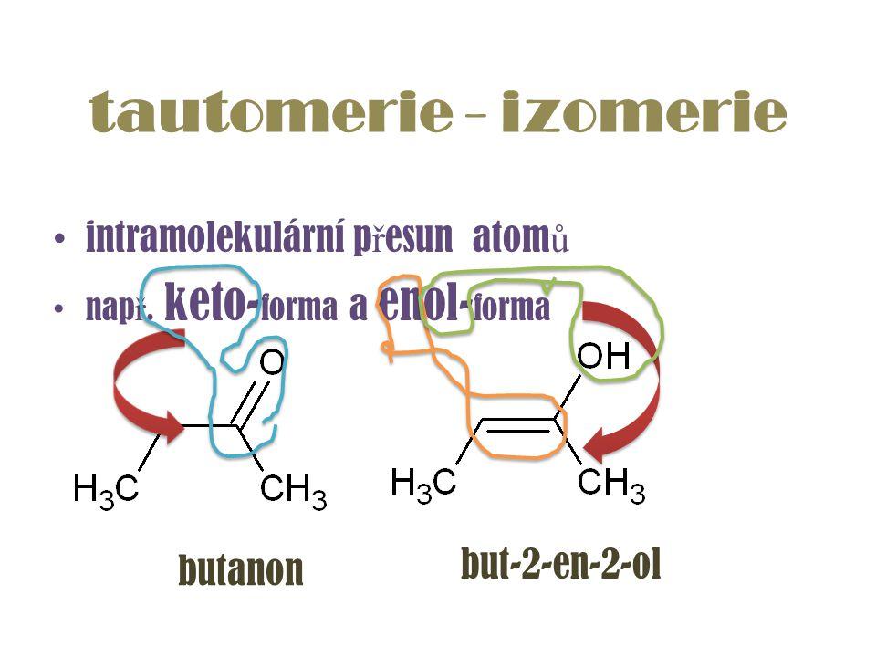 intramolekulární p ř esun atom ů nap ř. keto- forma a enol- forma tautomerie - izomerie butanon but-2-en-2-ol