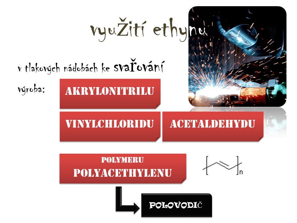 vyu ž ití ethynu v tlakových nádobách ke sva ř ování výroba: vinylchloridu akrylonitrilu Acetaldehydu Polymeru polyacethylenu POLOVODI Č