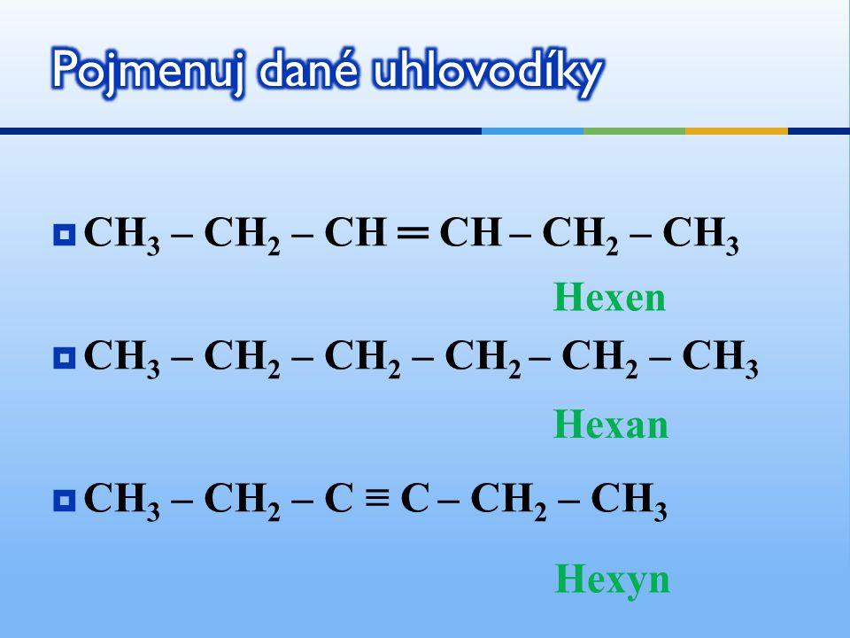  CH 3 – CH 2 – CH ═ CH – CH 2 – CH 3  CH 3 – CH 2 – CH 2 – CH 2 – CH 2 – CH 3  CH 3 – CH 2 – C ≡ C – CH 2 – CH 3 Hexen Hexan Hexyn
