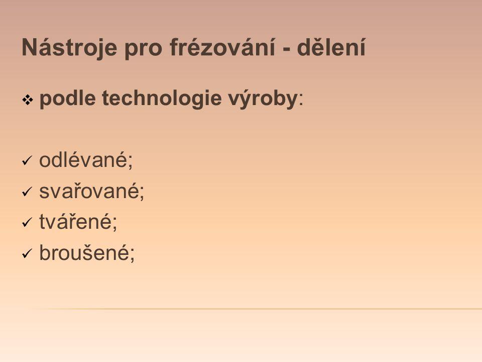 Nástroje pro frézování - dělení  podle technologie výroby: odlévané; svařované; tvářené; broušené;