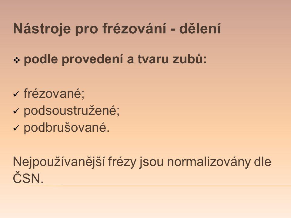 Nástroje pro frézování - dělení  podle provedení a tvaru zubů: frézované; podsoustružené; podbrušované. Nejpoužívanější frézy jsou normalizovány dle