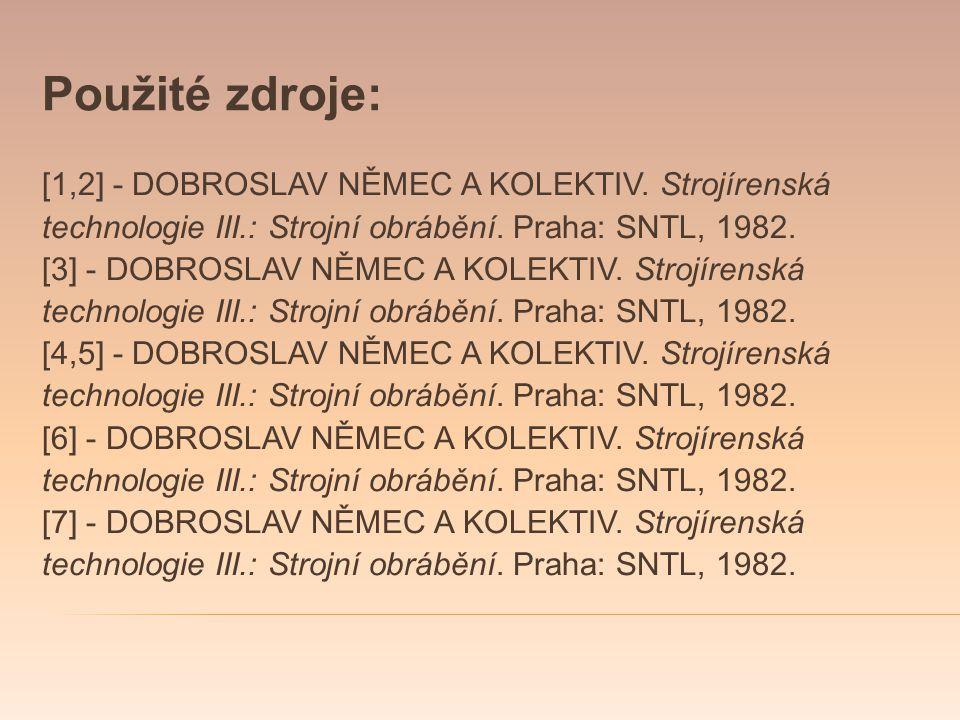 Použité zdroje: [1,2] - DOBROSLAV NĚMEC A KOLEKTIV. Strojírenská technologie III.: Strojní obrábění. Praha: SNTL, 1982. [3] - DOBROSLAV NĚMEC A KOLEKT