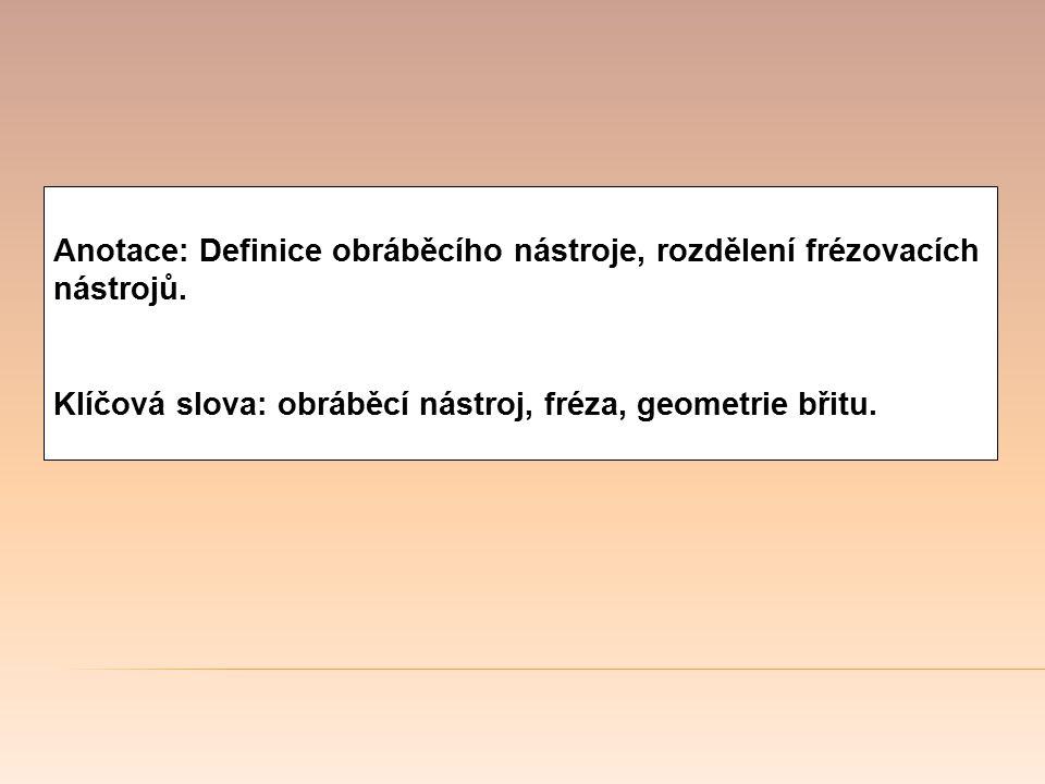 Anotace: Definice obráběcího nástroje, rozdělení frézovacích nástrojů. Klíčová slova: obráběcí nástroj, fréza, geometrie břitu.