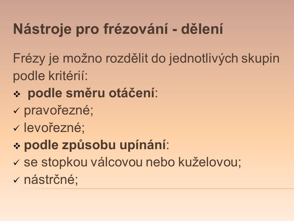 Nástroje pro frézování - dělení Frézy je možno rozdělit do jednotlivých skupin podle kritérií:  podle směru otáčení: pravořezné; levořezné;  podle z