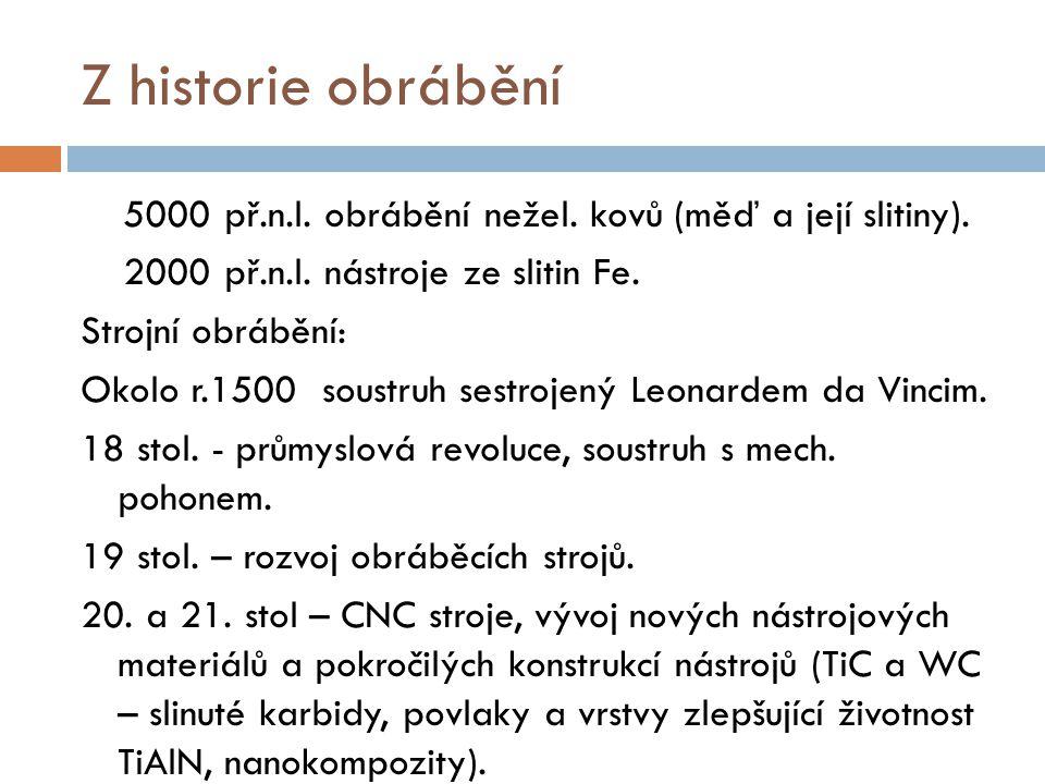 Z historie obrábění 5000 př.n.l. obrábění nežel. kovů (měď a její slitiny). 2000 př.n.l. nástroje ze slitin Fe. Strojní obrábění: Okolo r.1500 soustru