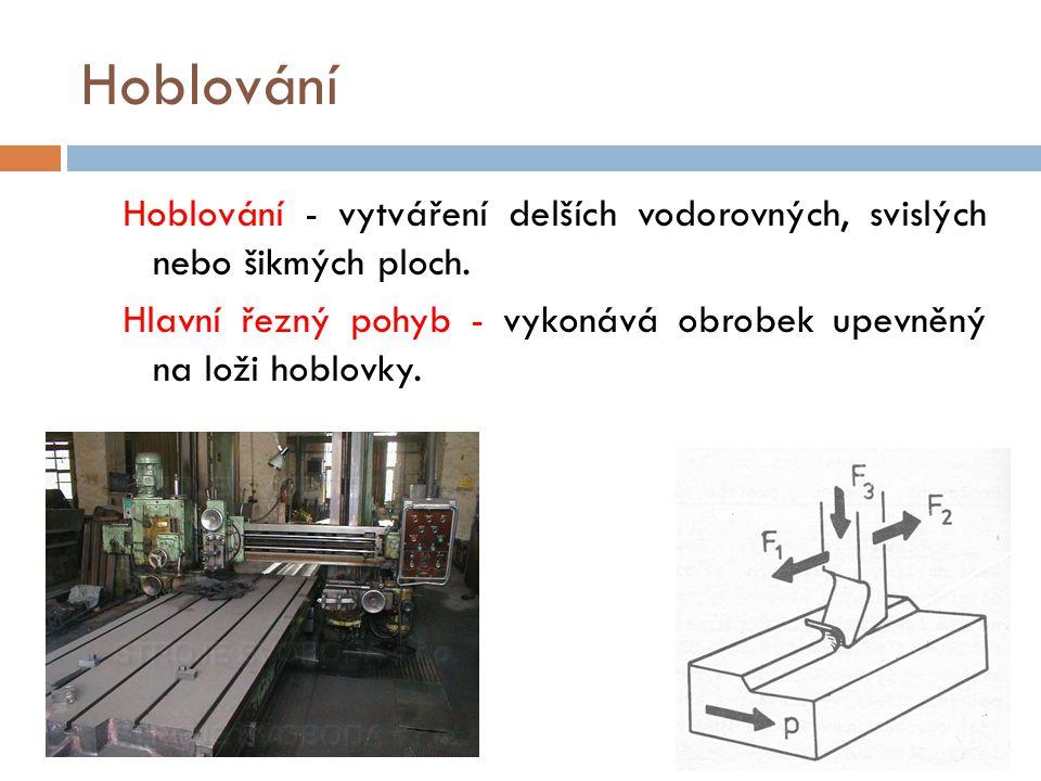 Hoblování Hoblování - vytváření delších vodorovných, svislých nebo šikmých ploch. Hlavní řezný pohyb - vykonává obrobek upevněný na loži hoblovky.