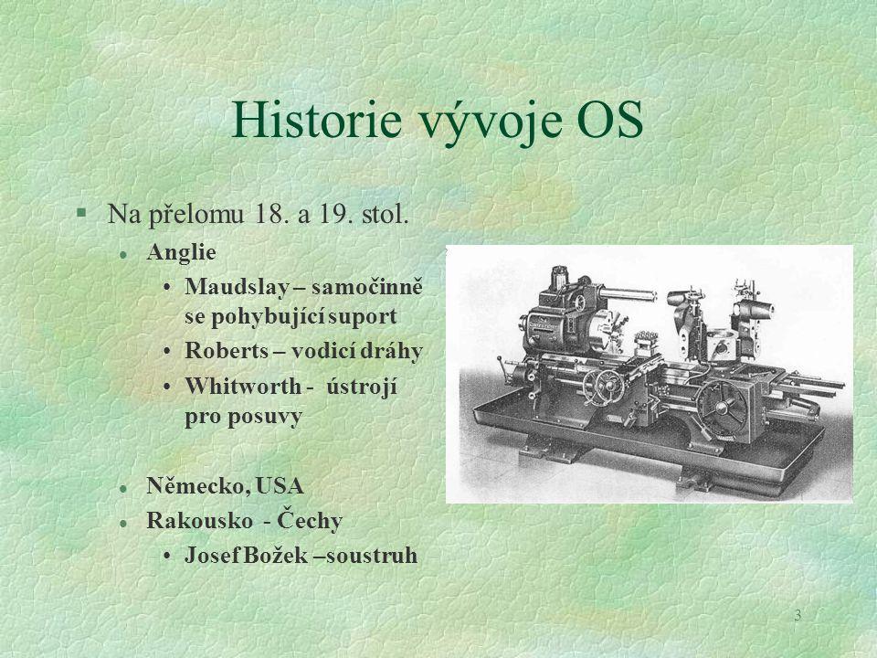 3 Historie vývoje OS §Na přelomu 18. a 19. stol. l Anglie Maudslay – samočinně se pohybující suport Roberts – vodicí dráhy Whitworth - ústrojí pro pos