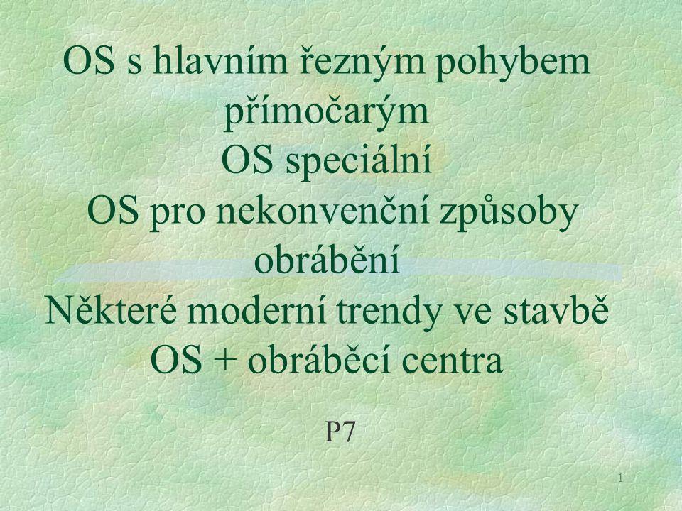 1 OS s hlavním řezným pohybem přímočarým OS speciální OS pro nekonvenční způsoby obrábění Některé moderní trendy ve stavbě OS + obráběcí centra P7