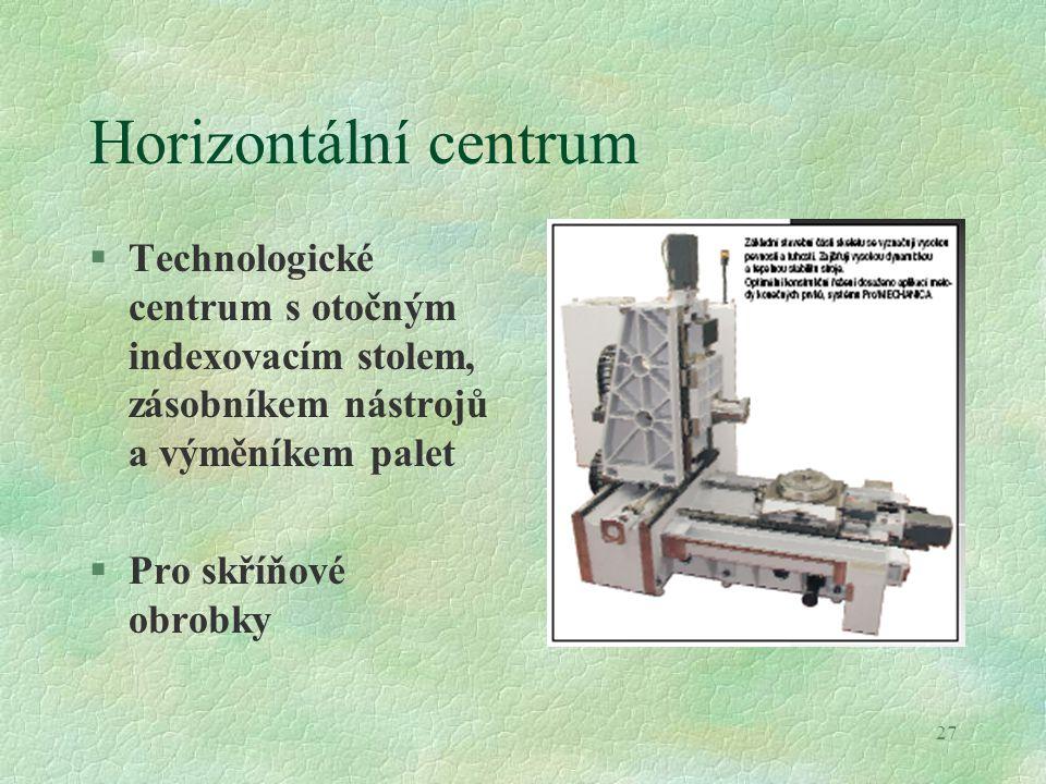 27 Horizontální centrum §Technologické centrum s otočným indexovacím stolem, zásobníkem nástrojů a výměníkem palet §Pro skříňové obrobky