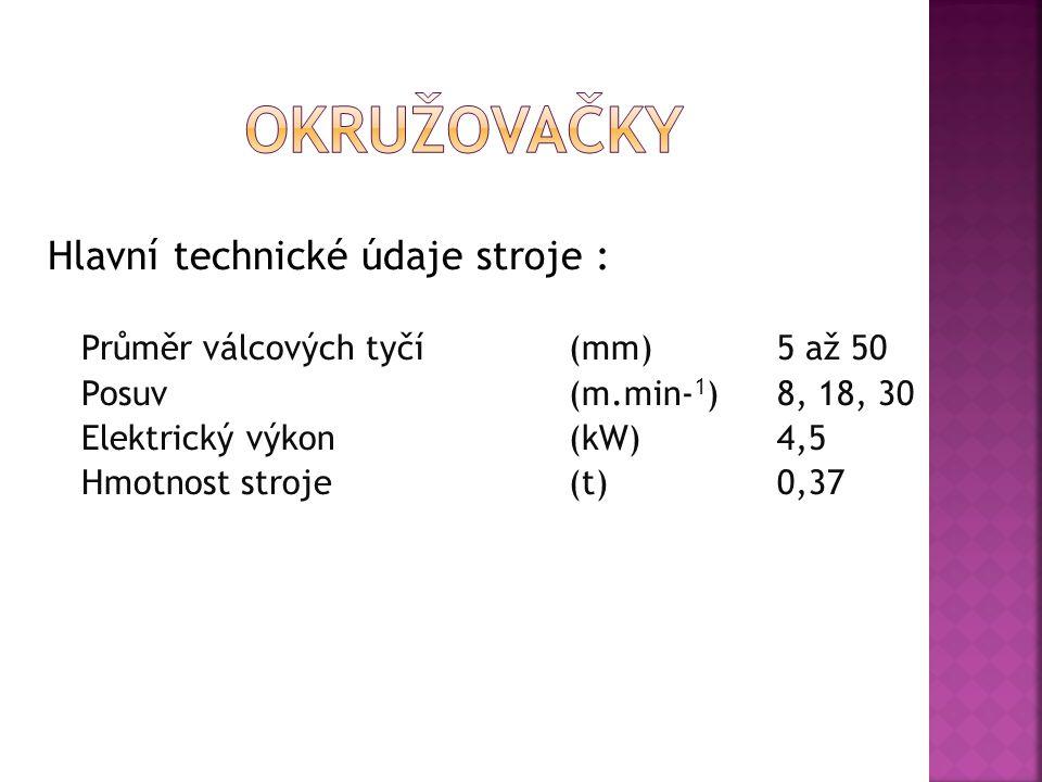 Hlavní technické údaje stroje : Průměr válcových tyčí(mm)5 až 50 Posuv(m.min- 1 )8, 18, 30 Elektrický výkon(kW)4,5 Hmotnost stroje(t)0,37