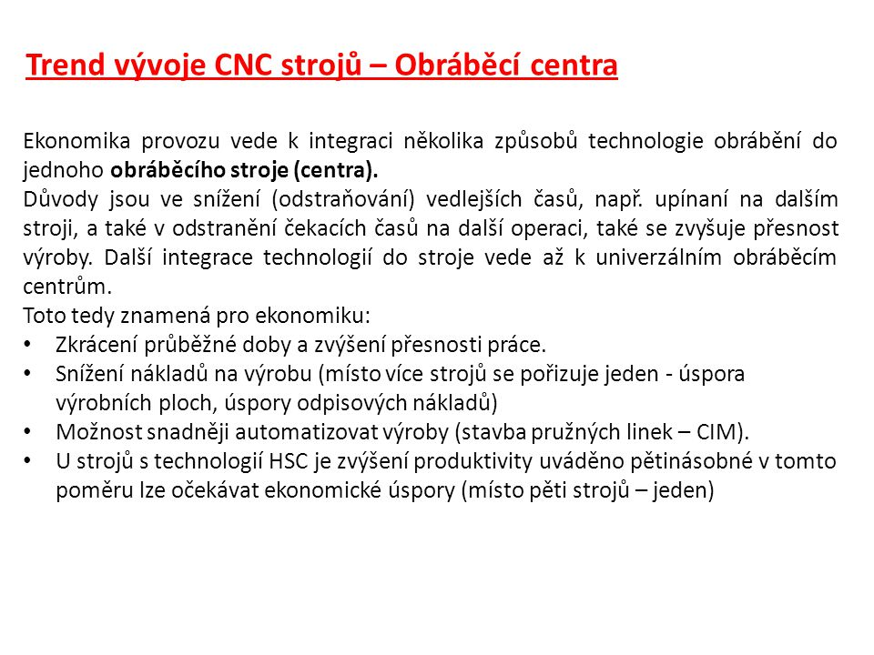 Trend vývoje CNC strojů – Obráběcí centra Ekonomika provozu vede k integraci několika způsobů technologie obrábění do jednoho obráběcího stroje (centr