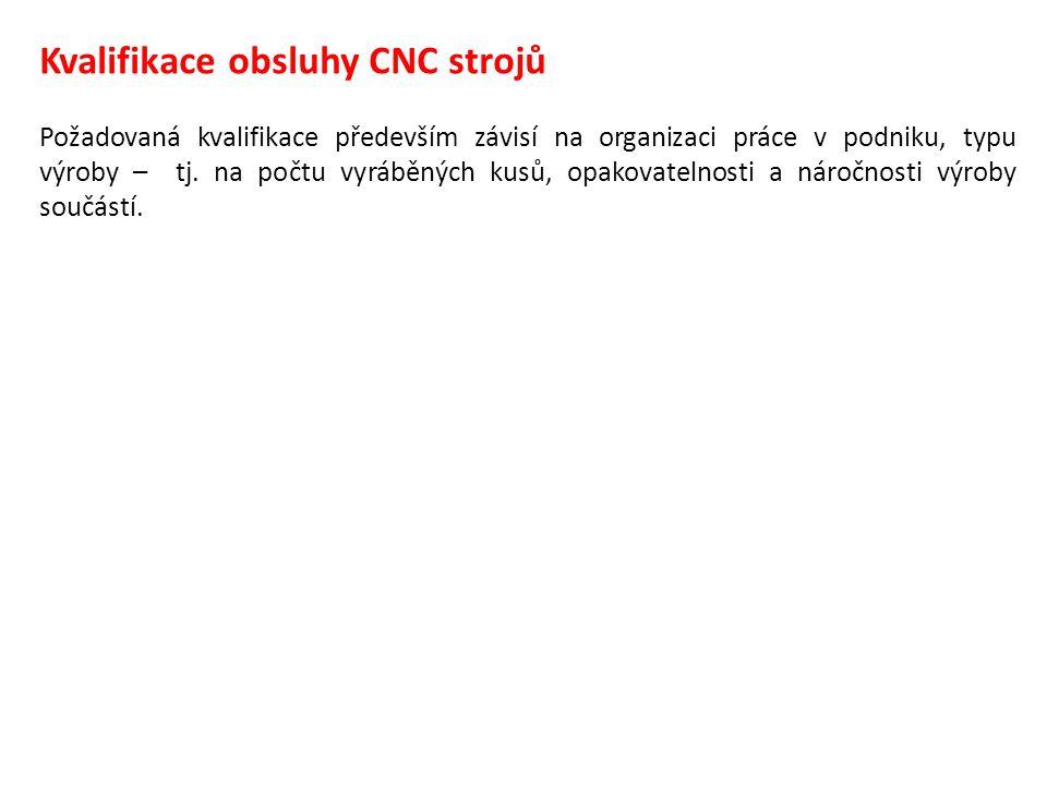 Kvalifikace obsluhy CNC strojů Požadovaná kvalifikace především závisí na organizaci práce v podniku, typu výroby – tj. na počtu vyráběných kusů, opak