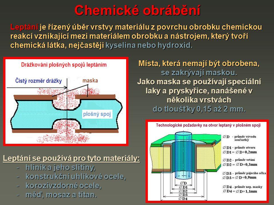 Chemické obrábění Pracovní parametry: rychlost obrábění (leptání): 0,01 až 0,4 mm.min -1 rychlost obrábění (leptání): 0,01 až 0,4 mm.min -1 maximální hloubka odebírané vrstvy: je až 10 mm maximální hloubka odebírané vrstvy: je až 10 mm / Závisí na odolnosti masky proti jejímu narušení chemickou látkou použitou pro leptání.
