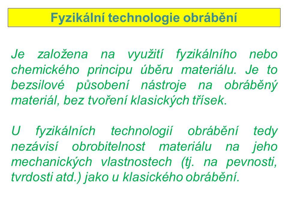 Fyzikální technologie obrábění Je založena na využití fyzikálního nebo chemického principu úběru materiálu. Je to bezsilové působení nástroje na obráb